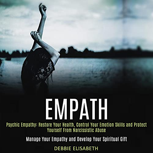 Listen Empath: Psychic Empathy: Restore Your Health, Control Your Emotion Skills and Protect Yourself from audio book