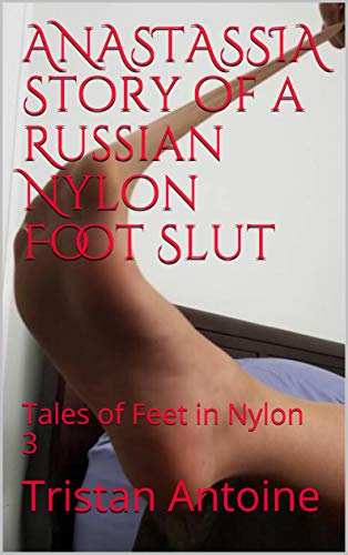 ANASTASSIA Story of a Russian Nylon Foot Slut: Tales of Feet in Nylon 3 (English Edition)