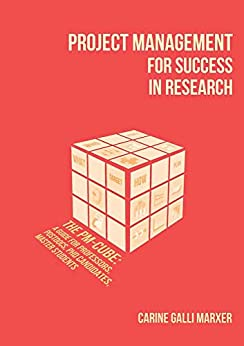 Project Management for Success in Research: The PM-Cube: a Guide for Professors, Postdocs, PhD Candidates, Master Students by [Carine Galli Marxer]