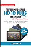 Amazon Kindle Fire HD 10 Plus (2021) User Guide for Beginners and Seniors: An Easy-to-Use Manual to Navigate the 11th Generation Tab with Tips & Tricks