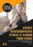 Carnet d'entraînements Fitness et Cardio pour femme: Suivre son évolution et donner le meilleur de...
