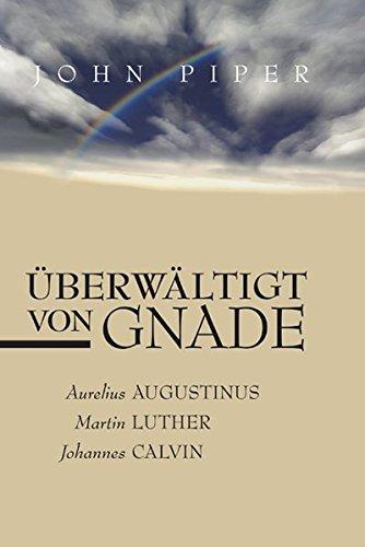 Überwältigt von Gnade: Aurelius Augustinus, Martin Luther, Johannes Calvin