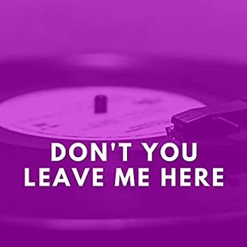 Don't You Leave Me Here