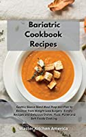 Bariatric Cookbook Recipes: Gastric Sleeve Band Meal Prep and Plan to Recover from Weight Loss Surgery. Simply Recipes and Delicious Dishes. Fluid, Puree and Soft Foods Cooking.
