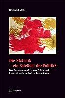 Die Statistik - ein Spielball der Politik?: Das Zusammenwirken von Politik und Statistik nach ethischen Grundsaetzen