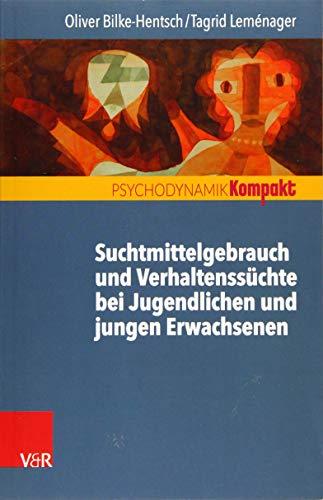 Suchtmittelgebrauch und Verhaltenssüchte bei Jugendlichen und jungen Erwachsenen (Psychodynamik kompakt)