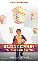 Blockchain for Everyone: A Guide for Absolute Newbies: The Technology and the Cyber-Economy That Have Already Changed Our Future.