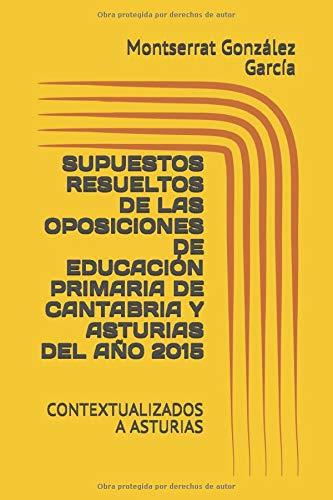 SUPUESTOS RESUELTOS DE LAS OPOSICIONES DE EDUCACIÓN PRIMARIA DE CATABRIA Y ASTURIAS DEL AÑO 2015: CONTEXTUALIZADOS A ASTURIAS (Supuestos Prácticos Resueltos de las Oposiciones de Educación Primaria)