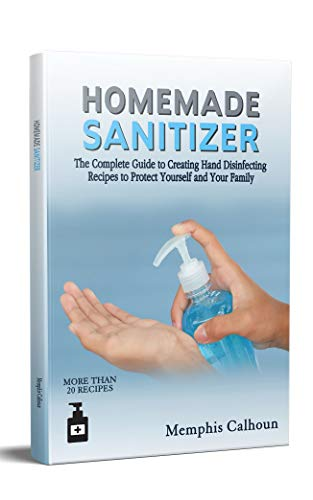 Homemade Sanitizer: The Complete Guide to Creating Hand Disinfecting Recipes to Protect Yourself and Your Family (English Edition)