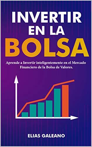 Invertir en la Bolsa: Aprende a Invertir Inteligentemente en el Mercado Financiero de la Bolsa de Valores | Invierte tu Dinero en el Mercado Financiero Bursátil