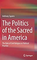 The Politics of the Sacred in America: The Role of Civil Religion in Political Practice