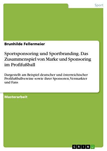 Sportsponsoring und Sportbranding. Das Zusammenspiel von Marke und Sponsoring im Profifußball: Dargestellt am Beispiel deutscher und österreichischer Profifußballvereine ... sowie ihrer Sponsoren, Vermarkter und Fans