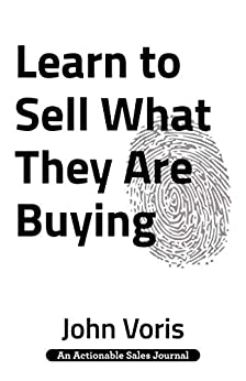 Learn to Sell What They Are Buying: Discover the Authentic Motivations of Your Prospects by [John  Voris]
