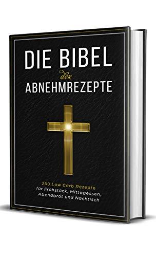 Die Bibel der Abnehmrezepte - 250 Low Carb Rezepte für Frühstück, Mittagessen, Abendbrot und Nachtisch