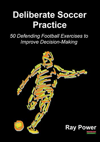 Deliberate Soccer Practice: 50 Defending Football Exercises to Improve Decision-Making