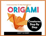 Understand How To Make Really Good Origami Creatures Step By Step (English Edition)