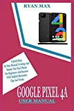 GOOGLE PIXEL 4A USER MANUAL: A Quick Step by Step Manual to Setup and Master the Pixel Phone for Beginners and Seniors with Helpful Shortcuts, Tips and Tricks