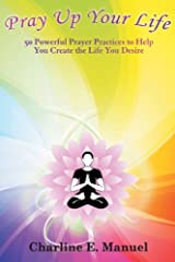 Pray up Your Life: 50 Powerful Prayer Practices to Help You Create the Life That You Desire Kindle Edition