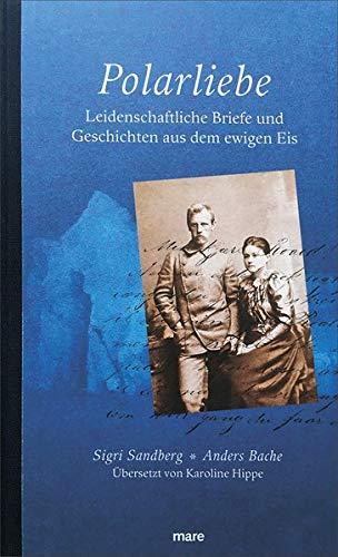 Polarliebe: Leidenschaftliche Briefe und Geschichten aus dem ewigen Eis: Leidenschaftliche Dokumente aus dem ewigen Eis