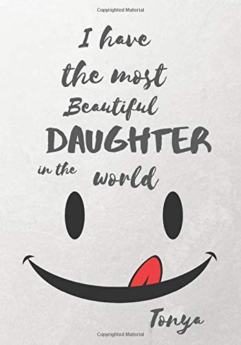 Tonya I Have The Most Beautiful Daughter In The World: Personalized Journal Notebook for Women. Tonya Name Gifts. Personalized Gift for daughter, ... with lined paper 7 x 10 (17.78 x 25.4 cm