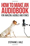 How to Make An Audiobook: For Amazon, Audible and iTunes