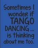 """Sometimes I Wonder If Tango Is Thinking About Me Too: Journal For Woman Man Dancer - Best Funny Gift For Argentine Dance Instructor, Teacher, Student - Blue Cover 8""""x10"""" Notebook"""