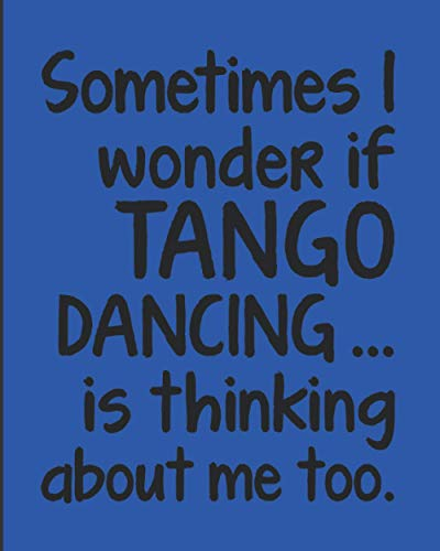 "Sometimes I Wonder If Tango Is Thinking About Me Too: Journal For Woman Man Dancer - Best Funny Gift For Argentine Dance Instructor, Teacher, Student - Blue Cover 8""x10"" Notebook"