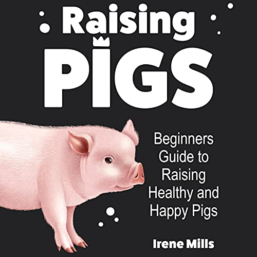 Raising Pigs: Beginners Guide to Raising Healthy and Happy Pigs on a Small Homestead
