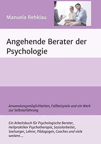 Angehende Berater der Psychologie: Anwendungsmöglichkeiten, Fallbeispiele und ein Werk zur Selbsterfahrung: Anwendungsmglichkeiten, Fallbeispiele und ein Werk zur Selbsterfahrung