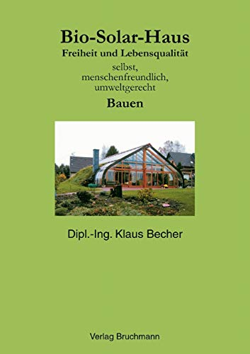 Bio-Solar-Haus: Freiheit und Lebensqualität. Selbst, menschenfreundlich, umweltgerecht Bauen