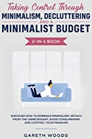 Taking Control Through Minimalism, Decluttering and a Minimalist Budget 2-in-1 Book: Discover how to Embrace Minimalism, Detach from the Unnecessary, Avoid Consumerism and Control Your Finances