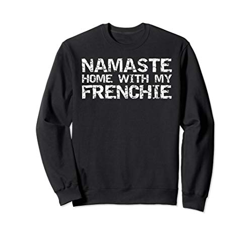 Funny Yoga Pun Introvert Quote Namaste Home with My Frenchie Sweatshirt
