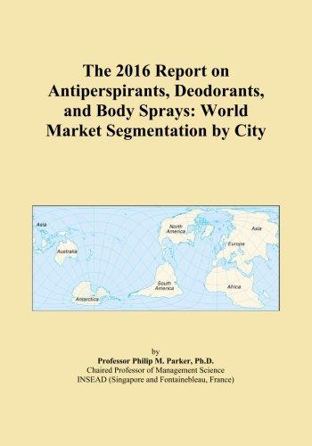 The 2016 Report on Antiperspirants, Deodorants, and Body Sprays: World Market Segmentation by City