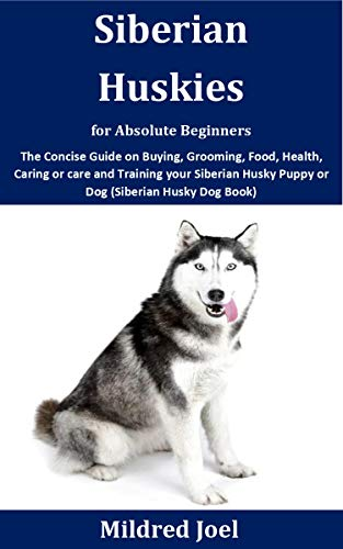 Siberian Huskies for Absolute Beginners: The Concise Guide on Buying, Grooming, Food, Health, Caring or care and Training your Siberian Husky Puppy or Dog (Siberian Husky Dog Book)