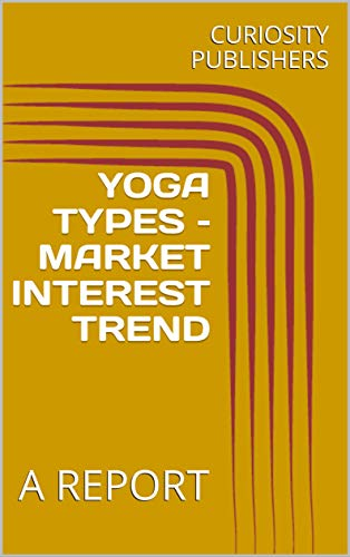YOGA TYPES – MARKET INTEREST TREND: A REPORT (English Edition)