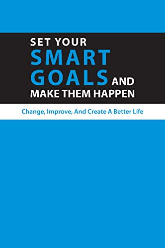 Set Your Smart Goals And Make Them Happen: Change, Improve, And Create A Better Life: Smart Goals Guidelines (English Edition)