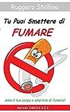 Tu Puoi Smettere di Fumare: Il Metodo Definitivo Che Ti Aiuta A Smettere Di Fumare Senza Soffrire e Che Ti Svela Come Non Ricominciare Più Riprogrammando la Tua Mente...