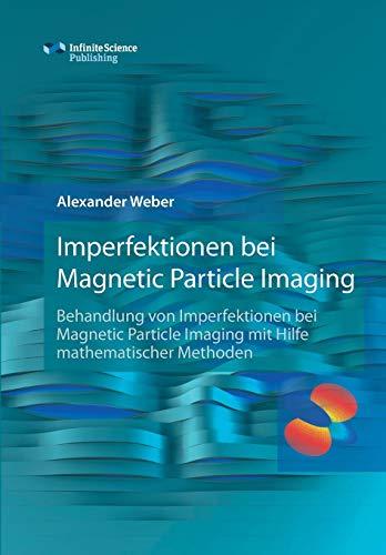Imperfektionen bei Magnetic Particle Imaging: Behandlung von Imperfektionen bei Magnetic Particle Imaging mit Hilfe mathematischer Methoden (Research ... Medical Engineering / University of Lübeck)