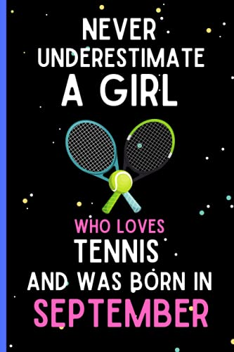 Never Underestimate A Girl Who Loves Tennis and Was Born in September: Cute Tennis Birthday Gift Idea for Girls Born in September, Tennis Blank Lined ... Writing and Journaling Notebook Journal Gifts
