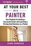 At Your Best as a Painter: Your Playbook for Building a Great Career and Launching a Thriving Small Business as a Painter (At Your Best Playbooks)