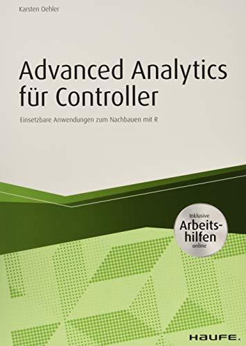 Advanced Analytics für Controller - inkl. Arbeitshilfen online: Einsetzbare Anwendungen zum Nachbauen mit R (Haufe Fachbuch)