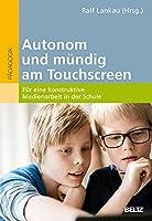 Autonom und muendig am Touchscreen: Fuer eine konstruktive Medienarbeit in der Schule