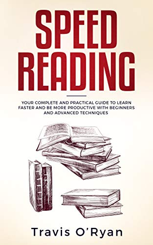 Speed Reading: Your Complete and Practical Guide to Learn Faster and be more Productive with Beginners and Advanced Techniques by [Travis O'Ryan]