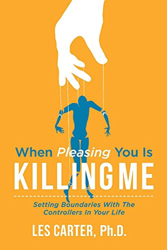 Carter PhD, L: When Pleasing You Is Killing Me: Setting Boundaries with the Controllers in Your Life