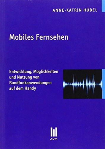 Mobiles Fernsehen: Entwicklung, Möglichkeiten und Nutzung von Rundfunkanwendungen auf dem Handy (Beiträge zur Medienwissenschaft)