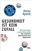 Peter Spork: Gesundheit ist kein Zufall - Wie das Leben unsere Gene prägt: Die neuesten Erkenntnisse der Epigenetik