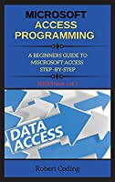 Microsoft Access Programming: A BEGINNERS GUIDE TO MISCROSOFT ACCESS STEP -BY-STEP ( book 2 )