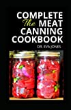 THE COMPLETE MEAT CANNING COOKBOOK: Essential Meat Canning Guide To Take You Through The Step By Step Process Of Preserving Raw And Hot Meats With Tons Of Delectable Recipes