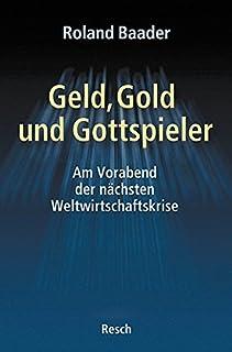 Geld, Gold und Gottspieler: Am Vorabend der nächsten Weltwirtschaftskrise (Politik, Recht, Wirtschaft und Gesellschaft / Aktuell, sachlich, kritisch, christlich)
