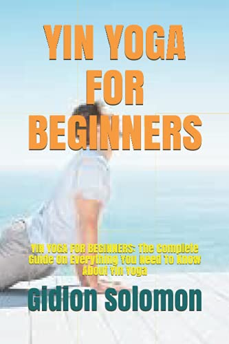 YIN YOGA FOR BEGINNERS: YIN YOGA FOR BEGINNERS: The Complete Guide On Everything You Need To Know About Yin Yoga